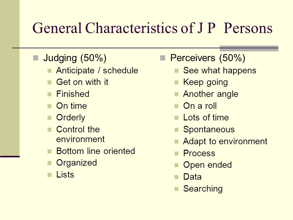 General Characteristics of J P Persons Judging (50%) Anticipate / schedule Get on with it Finished On time Orderly Control the environment Bottom line