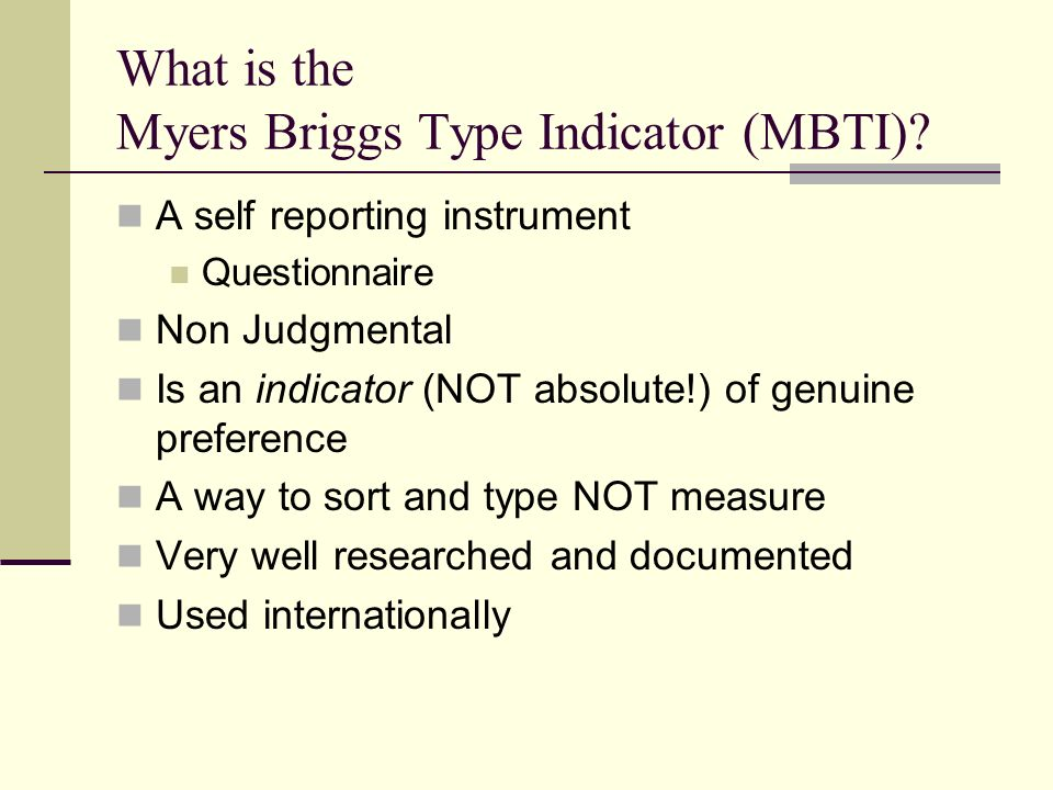 What is the Myers Briggs Type Indicator (MBTI)? A self reporting instrument Questionnaire Non Judgmental Is an indicator (NOT absolute!) of genuine pr
