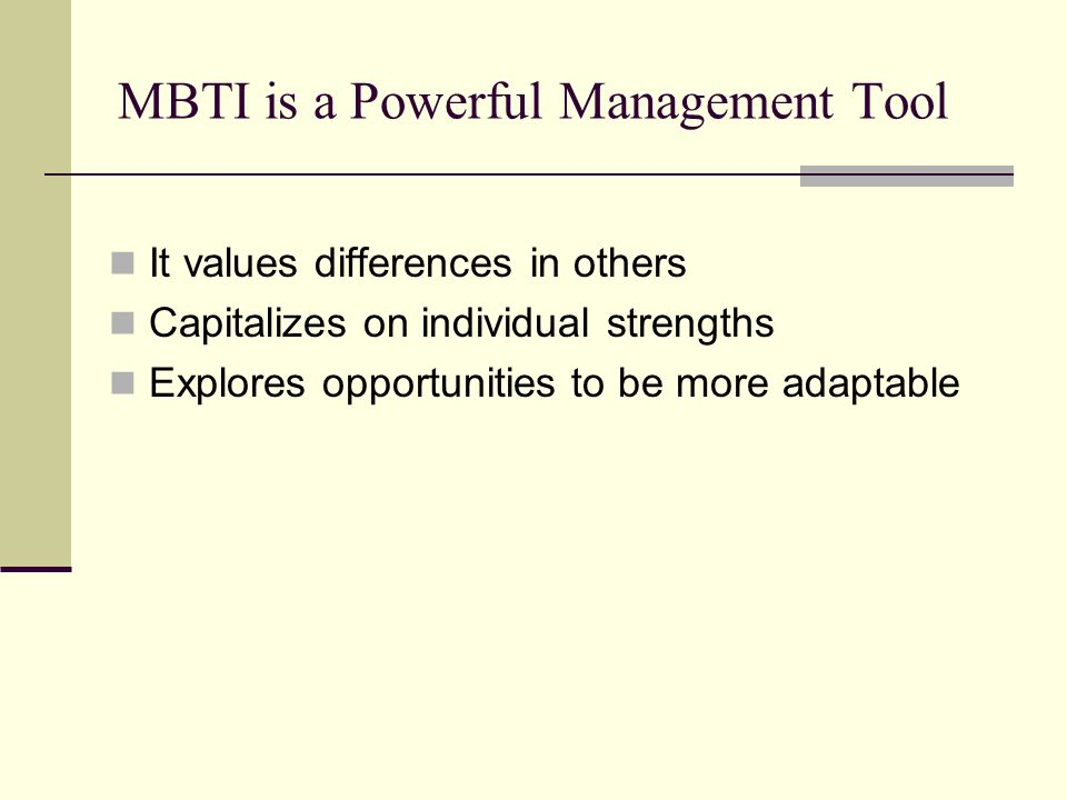MBTI is a Powerful Management Tool It values differences in others Capitalizes on individual strengths Explores opportunities to be more adaptable