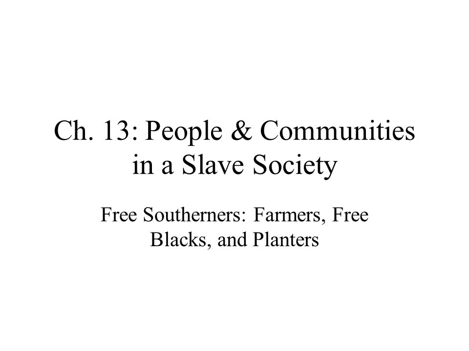Ch. 13: People & Communities in a Slave Society Free Southerners: Farmers, Free Blacks, and Planters