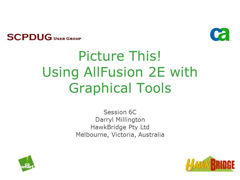 Picture This! Using AllFusion 2E with Graphical Tools Session 6C Darryl Millington HawkBridge Pty Ltd Melbourne, Victoria, Australia