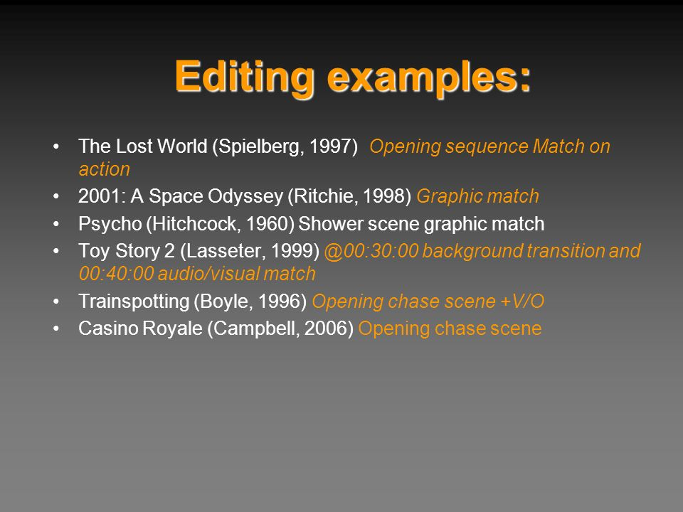 Editing examples: The Lost World (Spielberg, 1997) Opening sequence Match on action 2001: A Space Odyssey (Ritchie, 1998) Graphic match Psycho (Hitchc