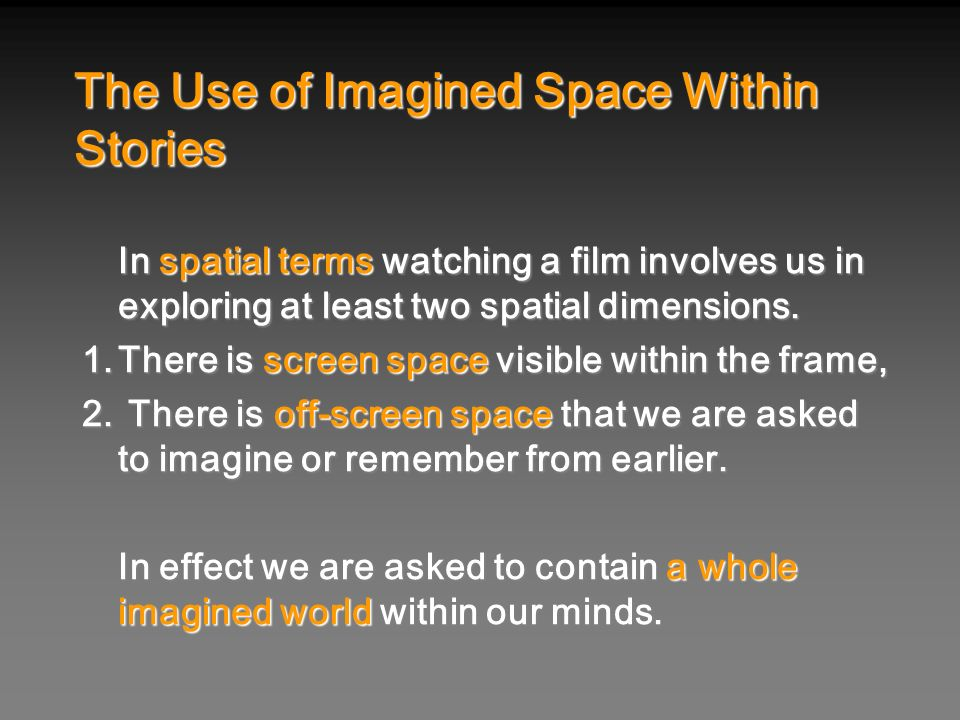 In spatial terms watching a film involves us in exploring at least two spatial dimensions. 1.There is screen space visible within the frame, 2. There
