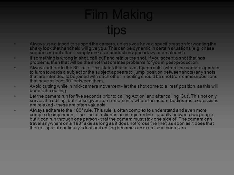 Film Making tips Always use a tripod to support the camera, unless you have a specific reason for wanting the shaky look that handheld will give you.