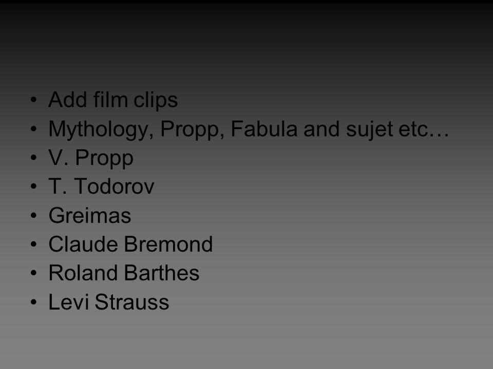 Add film clips Mythology, Propp, Fabula and sujet etc… V. Propp T. Todorov Greimas Claude Bremond Roland Barthes Levi Strauss