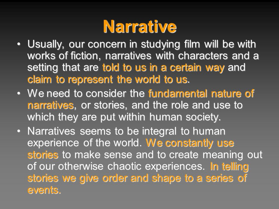 Narrative Usually, our concern in studying film will be with works of fiction, narratives with characters and a setting that are told to us in a certa