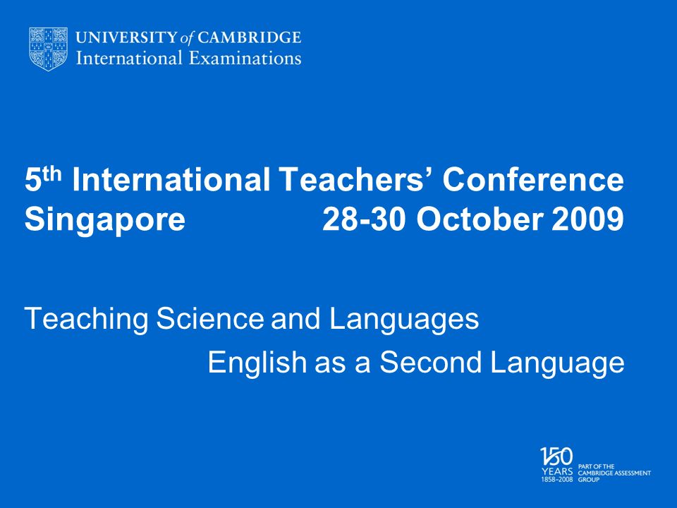 5 th International Teachers Conference Singapore October 2009 Teaching Science and Languages English as a Second Language
