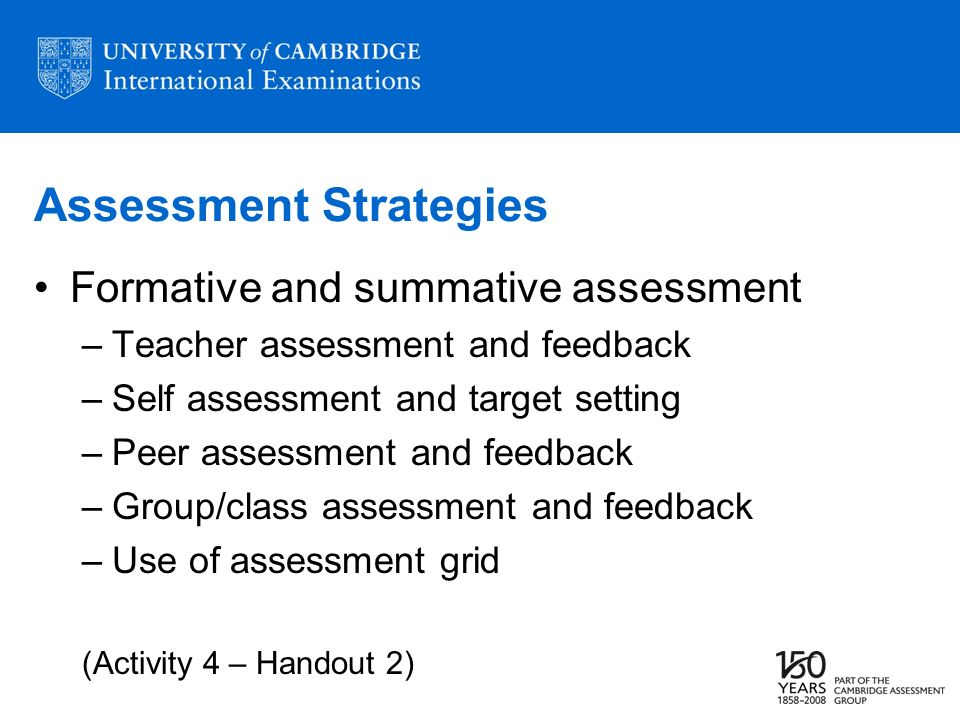 Assessment Strategies Formative and summative assessment –Teacher assessment and feedback –Self assessment and target setting –Peer assessment and feedback –Group/class assessment and feedback –Use of assessment grid (Activity 4 – Handout 2)