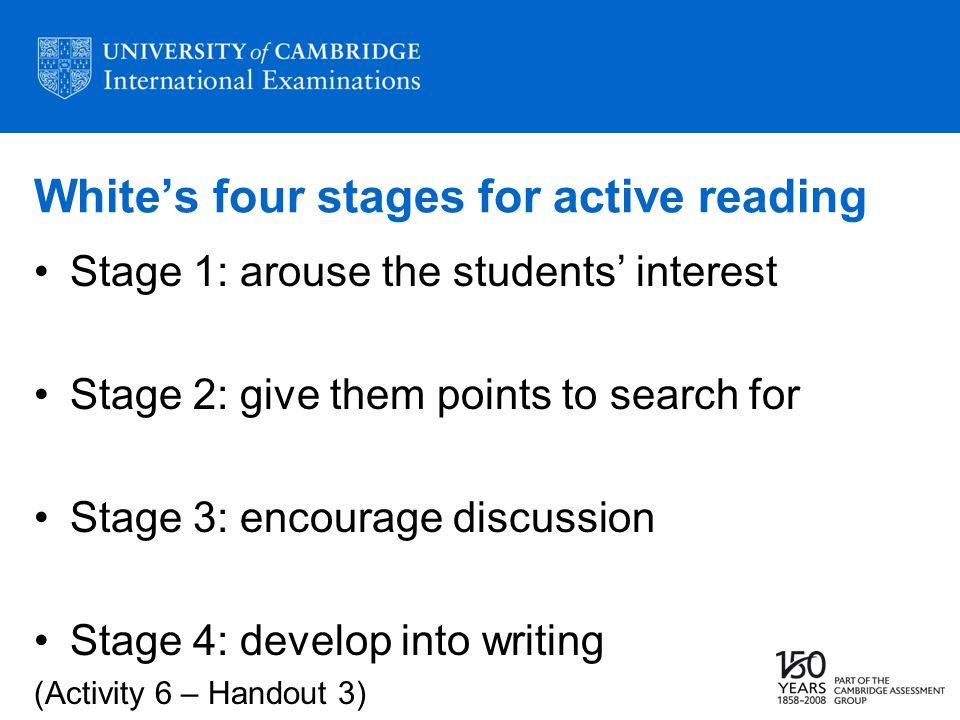 Whites four stages for active reading Stage 1: arouse the students interest Stage 2: give them points to search for Stage 3: encourage discussion Stage 4: develop into writing (Activity 6 – Handout 3)