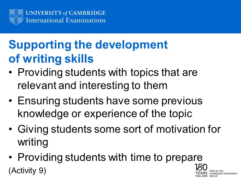 Supporting the development of writing skills Providing students with topics that are relevant and interesting to them Ensuring students have some previous knowledge or experience of the topic Giving students some sort of motivation for writing Providing students with time to prepare (Activity 9)