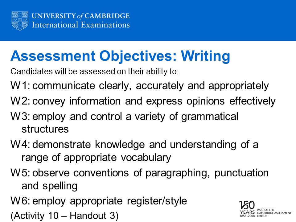 Assessment Objectives: Writing Candidates will be assessed on their ability to: W1: communicate clearly, accurately and appropriately W2: convey infor