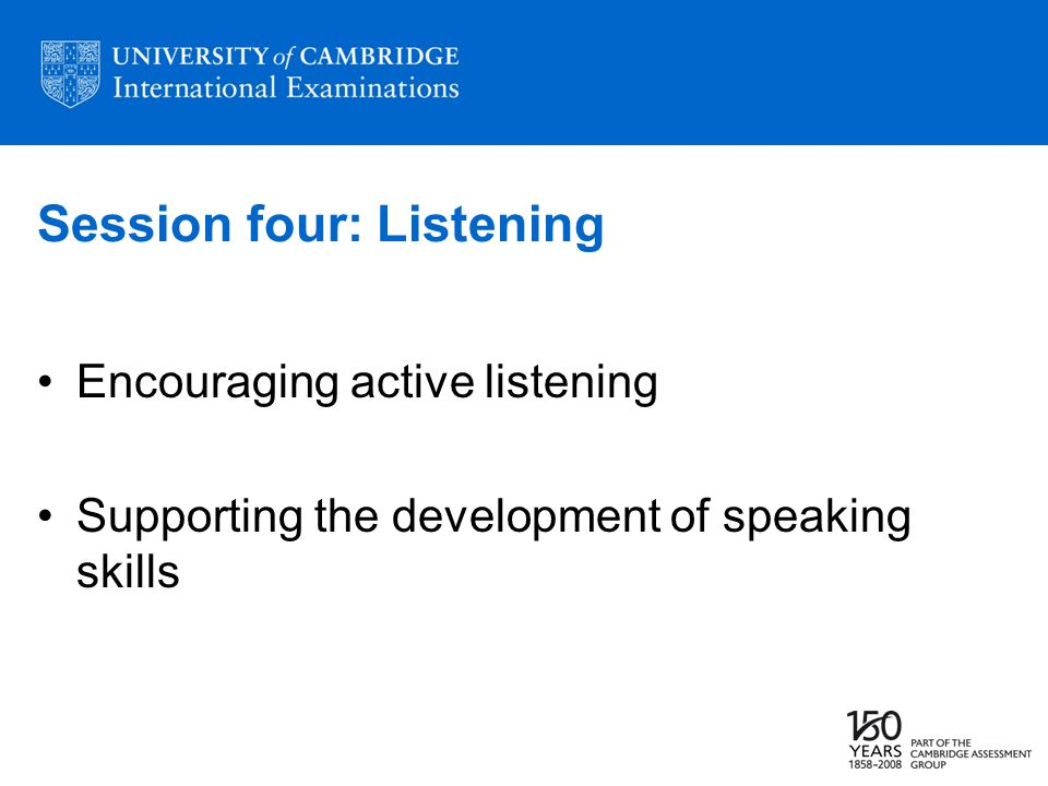 Session four: Listening Encouraging active listening Supporting the development of speaking skills