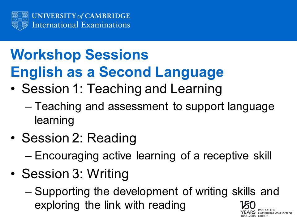 Workshop Sessions English as a Second Language Session 1: Teaching and Learning –Teaching and assessment to support language learning Session 2: Reading –Encouraging active learning of a receptive skill Session 3: Writing –Supporting the development of writing skills and exploring the link with reading