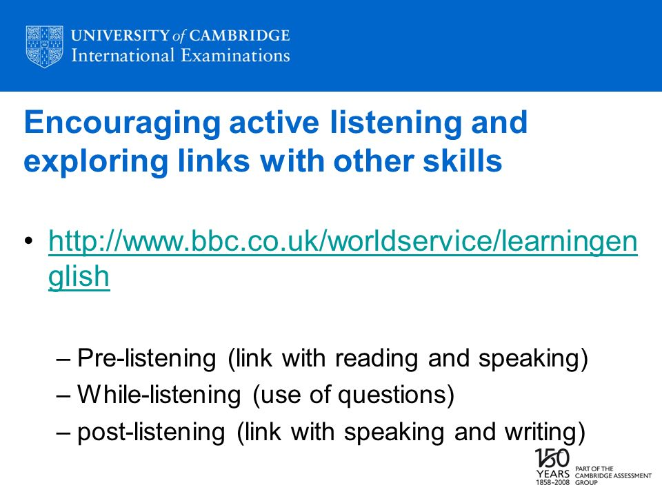 Encouraging active listening and exploring links with other skills http://www.bbc.co.uk/worldservice/learningen glishhttp://www.bbc.co.uk/worldservice