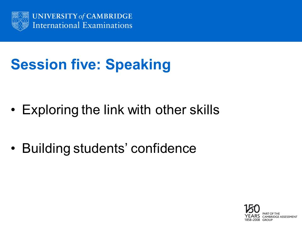 Session five: Speaking Exploring the link with other skills Building students confidence