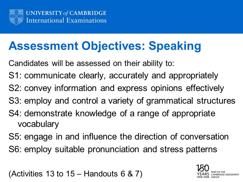 Assessment Objectives: Speaking Candidates will be assessed on their ability to: S1: communicate clearly, accurately and appropriately S2: convey info