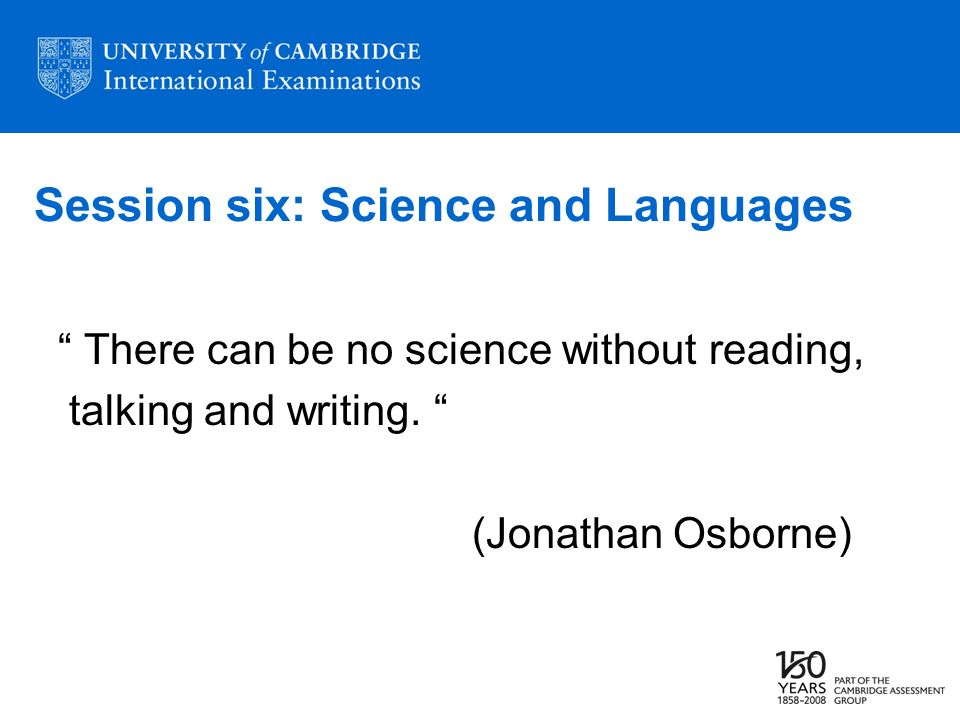 Session six: Science and Languages There can be no science without reading, talking and writing. (Jonathan Osborne)