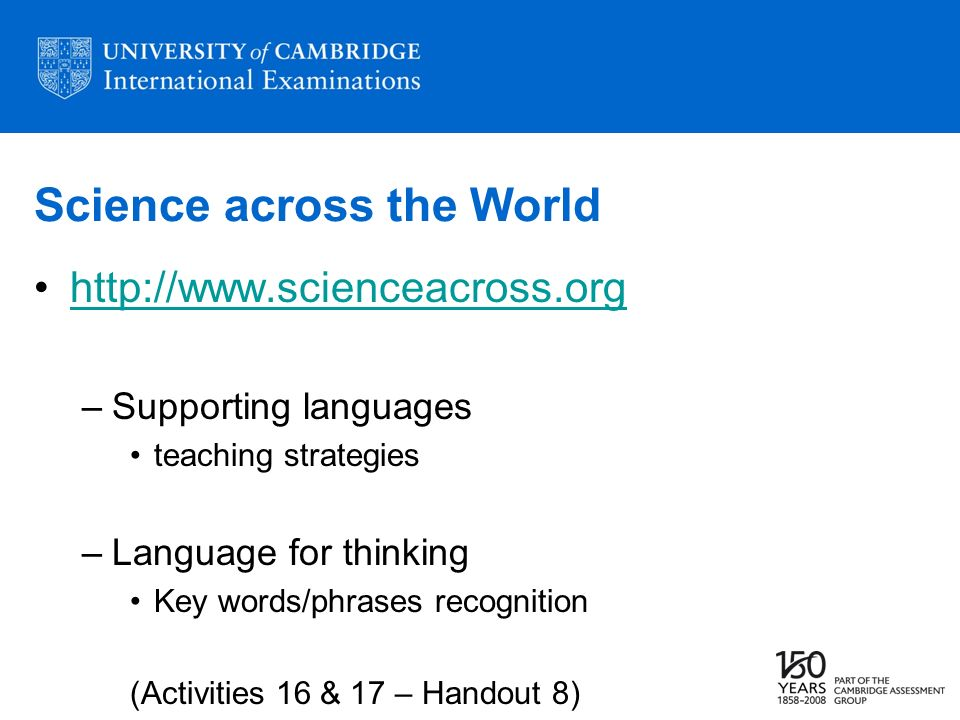 Science across the World http://www.scienceacross.org –Supporting languages teaching strategies –Language for thinking Key words/phrases recognition (