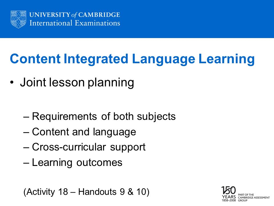 Content Integrated Language Learning Joint lesson planning –Requirements of both subjects –Content and language –Cross-curricular support –Learning outcomes (Activity 18 – Handouts 9 & 10)