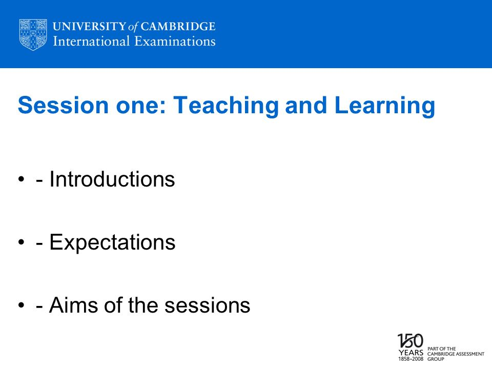 Session one: Teaching and Learning - Introductions - Expectations - Aims of the sessions