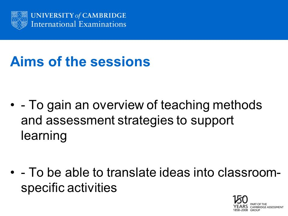 Aims of the sessions - To gain an overview of teaching methods and assessment strategies to support learning - To be able to translate ideas into clas