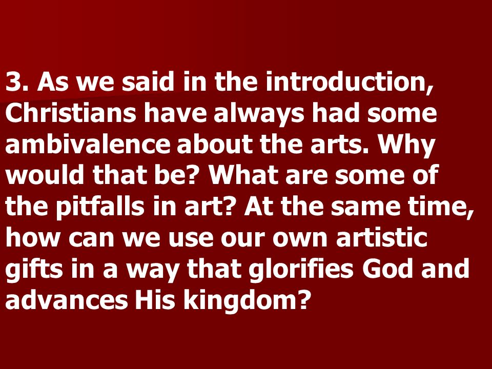 3. As we said in the introduction, Christians have always had some ambivalence about the arts. Why would that be? What are some of the pitfalls in art