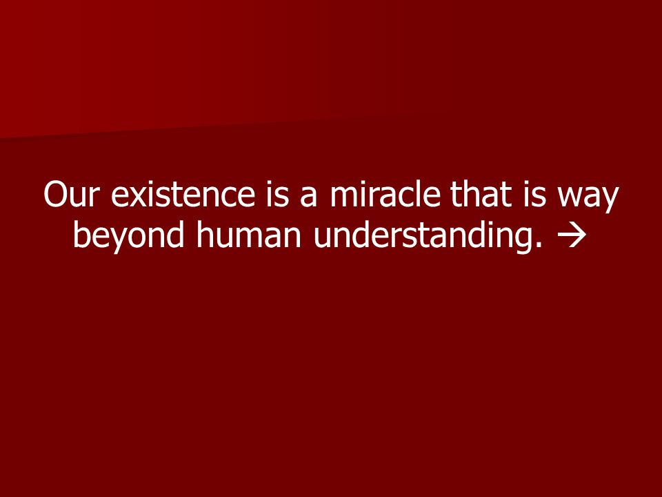 Our existence is a miracle that is way beyond human understanding.