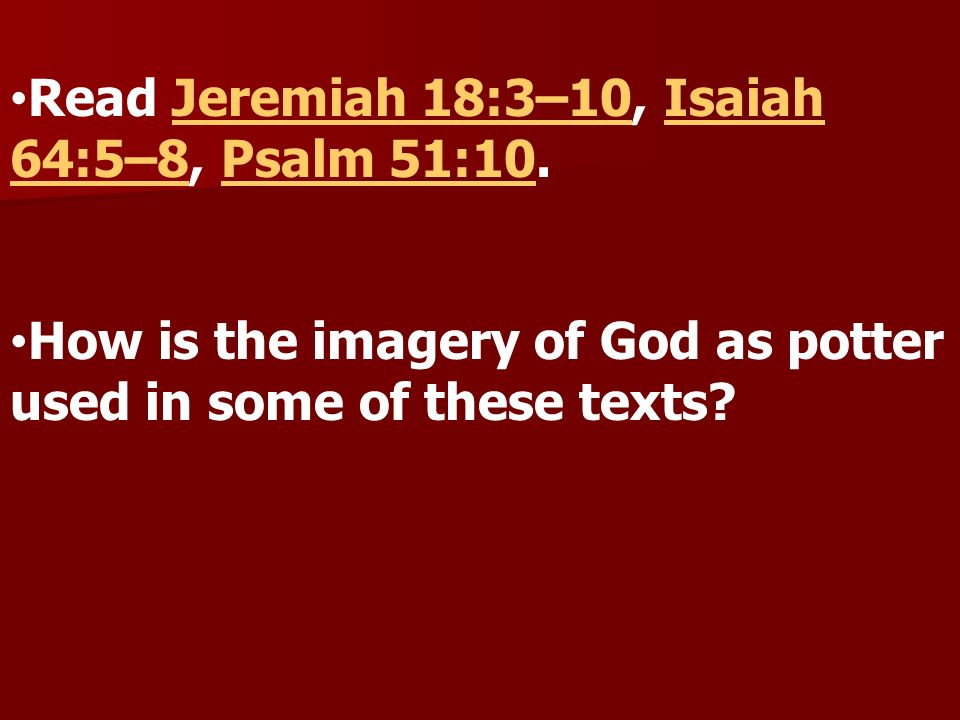 Read Jeremiah 18:3–10, Isaiah 64:5–8, Psalm 51:10.Jeremiah 18:3–10Isaiah 64:5–8Psalm 51:10 How is the imagery of God as potter used in some of these t