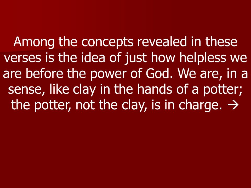 Among the concepts revealed in these verses is the idea of just how helpless we are before the power of God. We are, in a sense, like clay in the hand