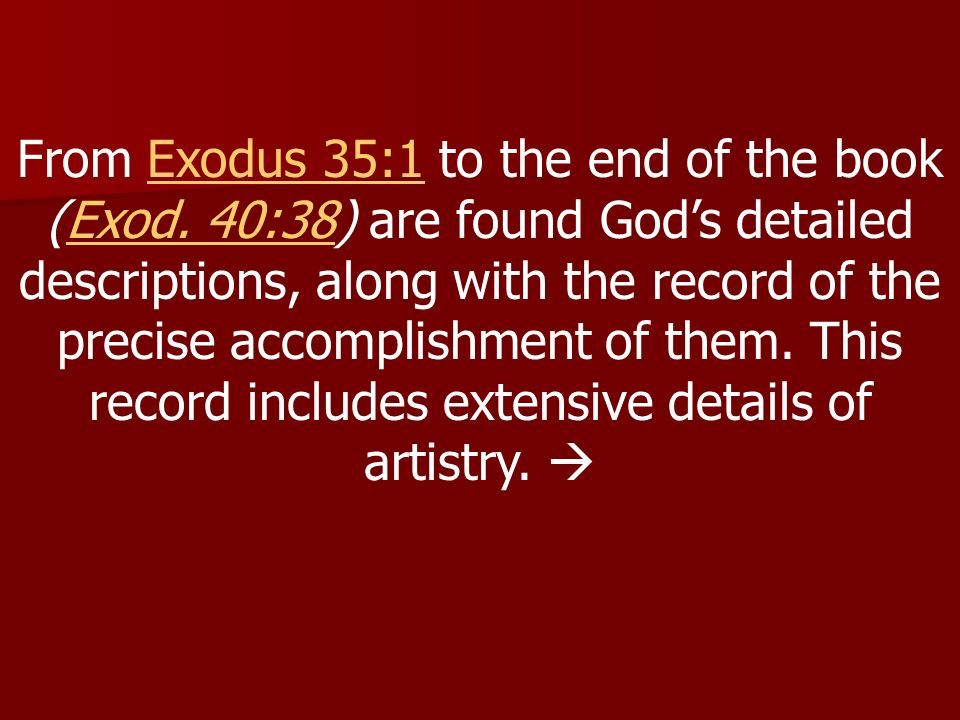 From Exodus 35:1 to the end of the book (Exod. 40:38) are found Gods detailed descriptions, along with the record of the precise accomplishment of the