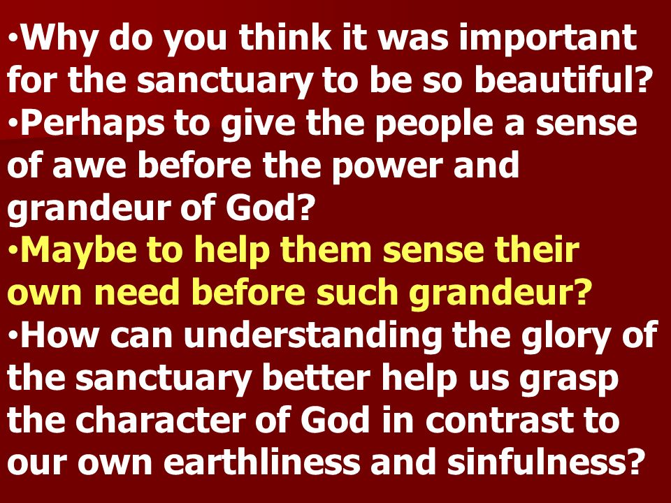 Why do you think it was important for the sanctuary to be so beautiful? Perhaps to give the people a sense of awe before the power and grandeur of God