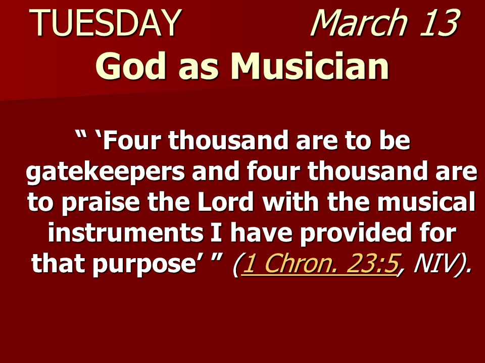 TUESDAY March 13 God as Musician Four thousand are to be gatekeepers and four thousand are to praise the Lord with the musical instruments I have prov