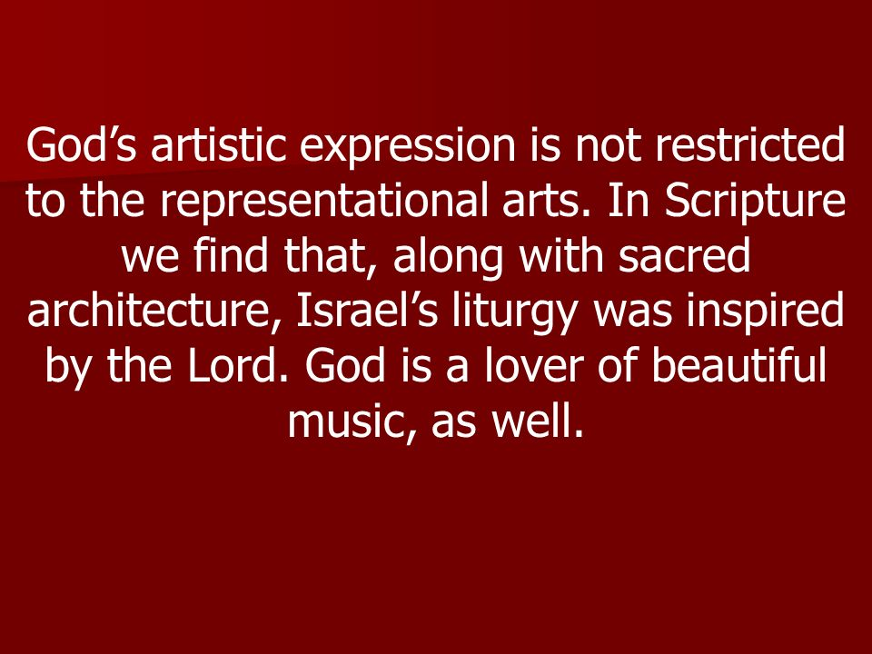 Gods artistic expression is not restricted to the representational arts. In Scripture we find that, along with sacred architecture, Israels liturgy wa