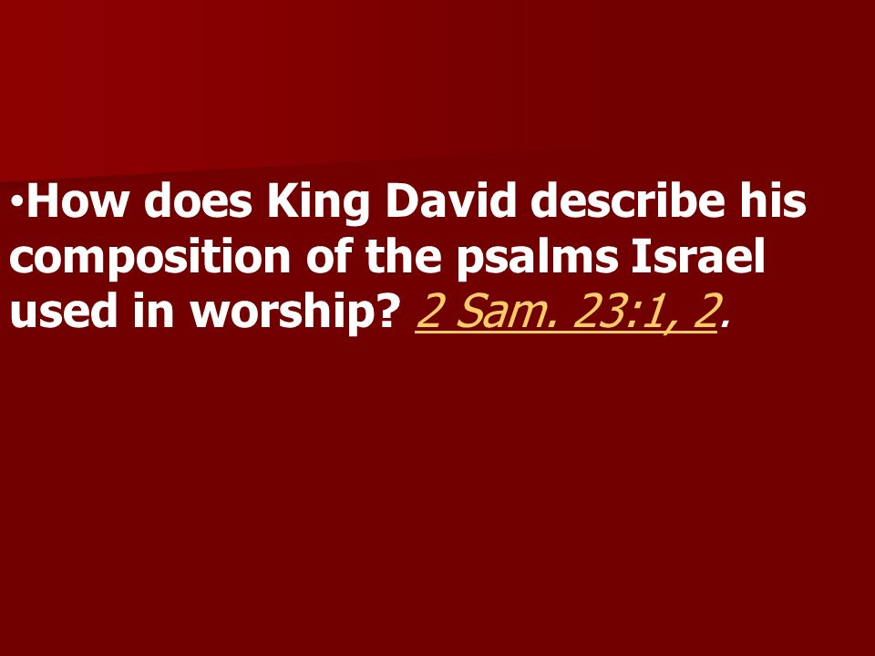 How does King David describe his composition of the psalms Israel used in worship? 2 Sam. 23:1, 2.2 Sam. 23:1, 2