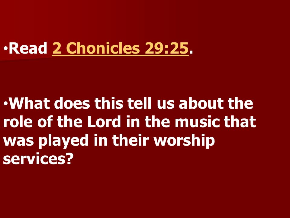 Read 2 Chonicles 29:25.2 Chonicles 29:25 What does this tell us about the role of the Lord in the music that was played in their worship services?