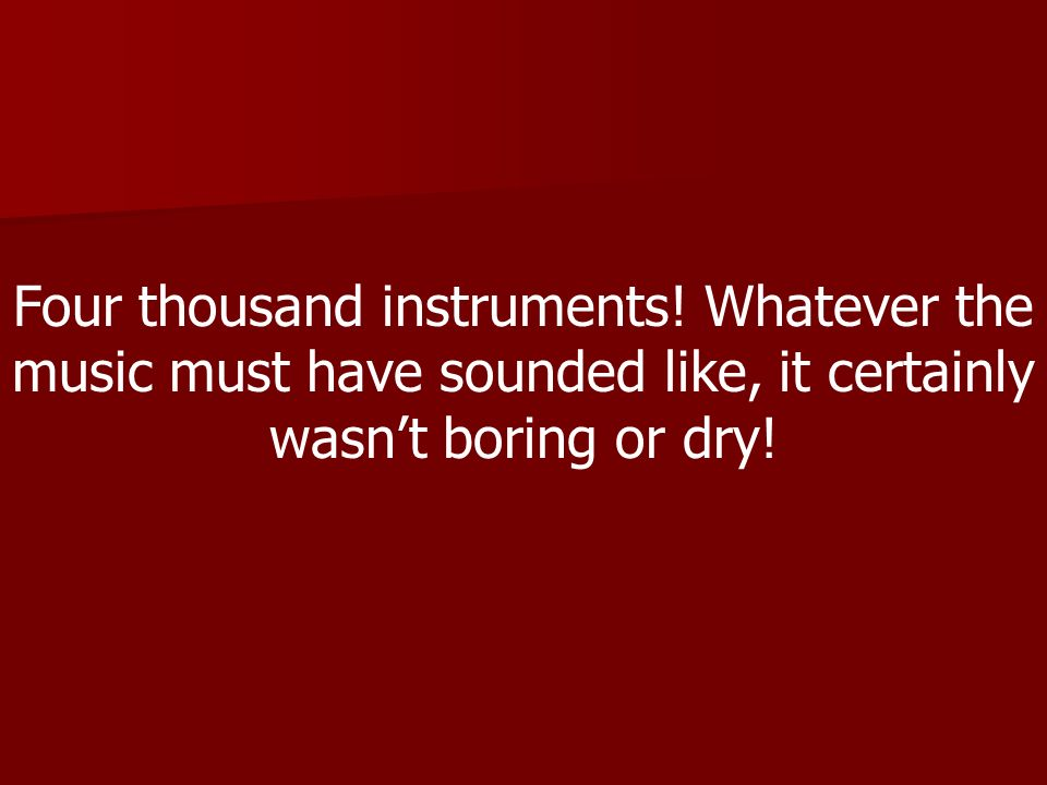 Four thousand instruments! Whatever the music must have sounded like, it certainly wasnt boring or dry!