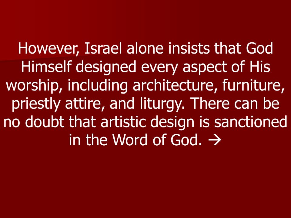 However, Israel alone insists that God Himself designed every aspect of His worship, including architecture, furniture, priestly attire, and liturgy.