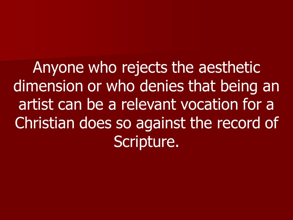 Anyone who rejects the aesthetic dimension or who denies that being an artist can be a relevant vocation for a Christian does so against the record of