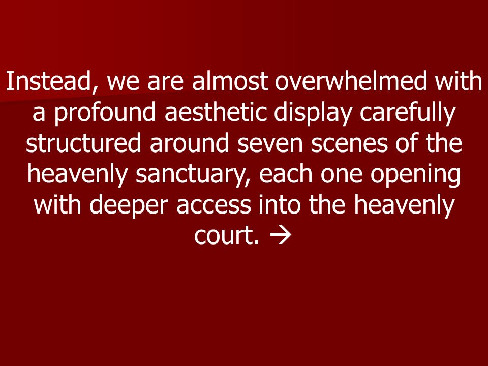Instead, we are almost overwhelmed with a profound aesthetic display carefully structured around seven scenes of the heavenly sanctuary, each one open