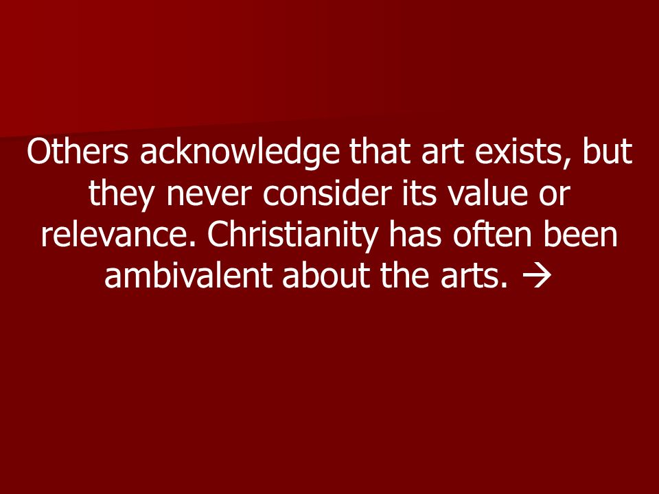 Others acknowledge that art exists, but they never consider its value or relevance. Christianity has often been ambivalent about the arts.