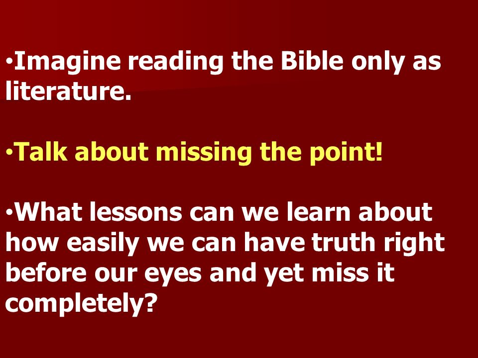 Imagine reading the Bible only as literature. Talk about missing the point! What lessons can we learn about how easily we can have truth right before