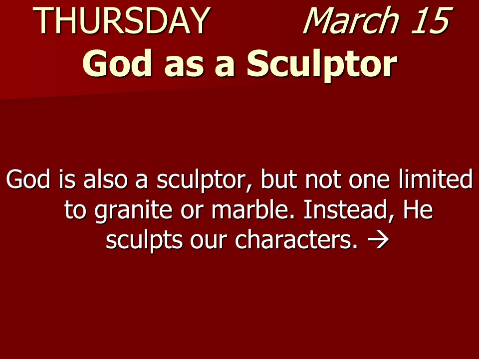 THURSDAY March 15 God as a Sculptor God is also a sculptor, but not one limited to granite or marble. Instead, He sculpts our characters. God is also