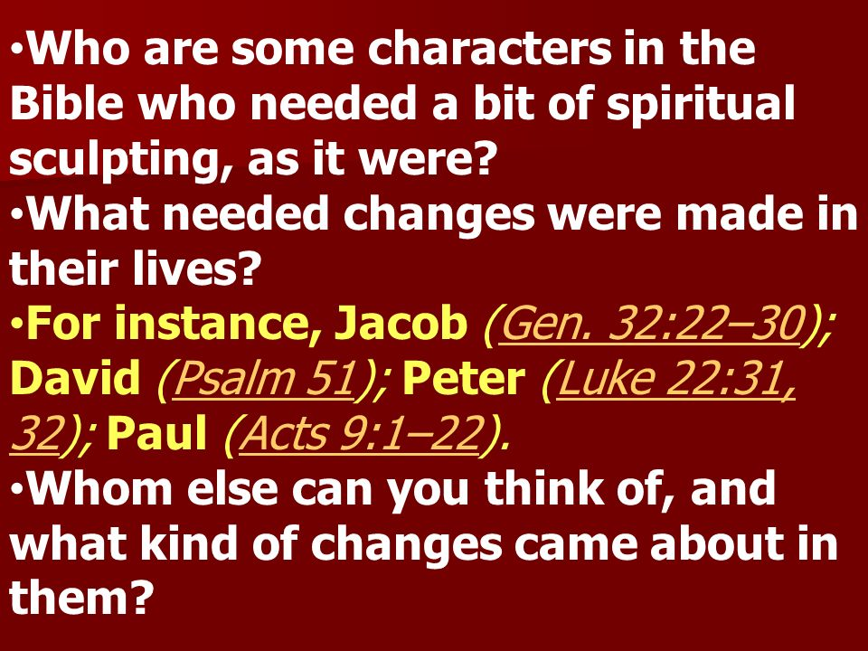 Who are some characters in the Bible who needed a bit of spiritual sculpting, as it were? What needed changes were made in their lives? For instance,