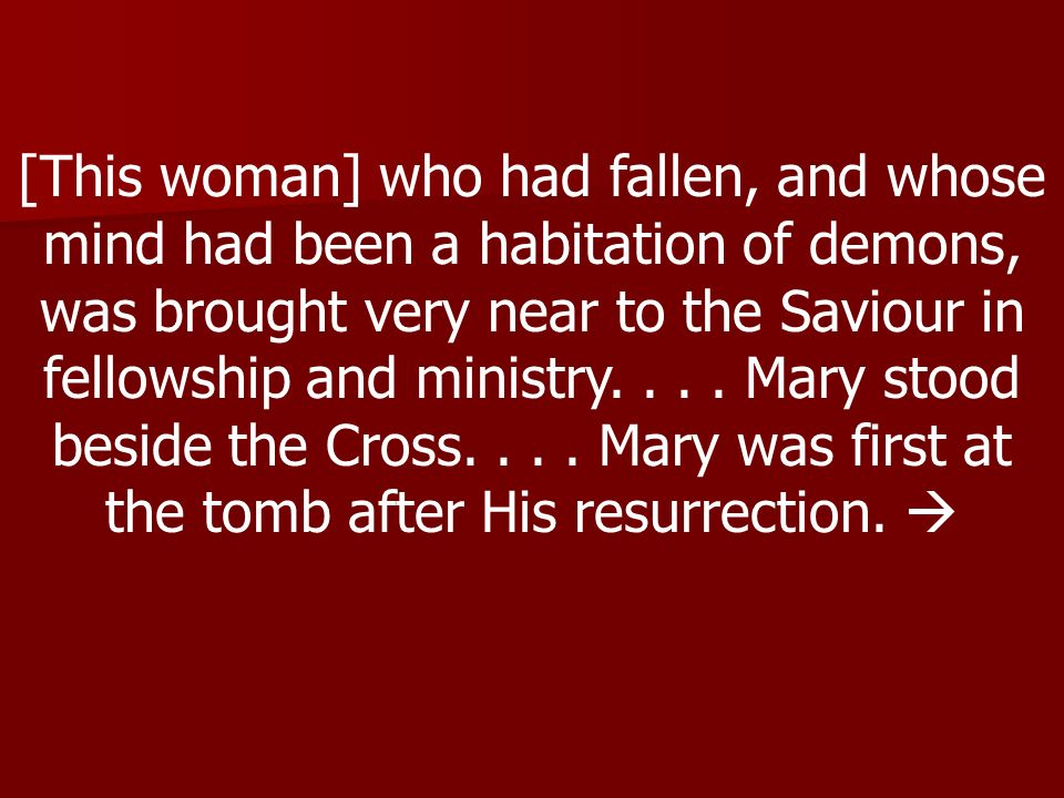 [This woman] who had fallen, and whose mind had been a habitation of demons, was brought very near to the Saviour in fellowship and ministry.... Mary