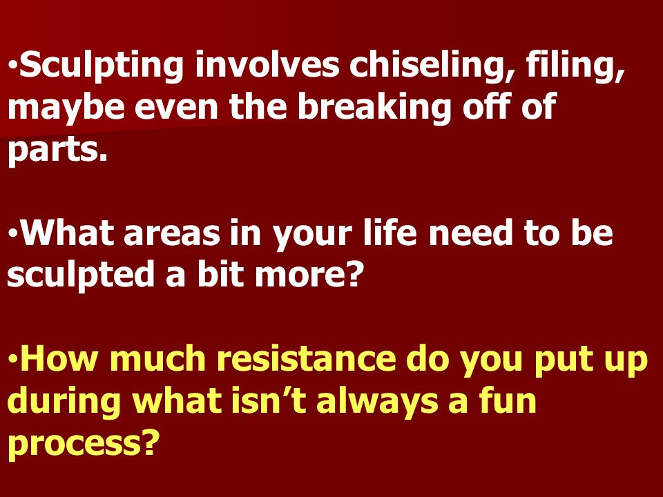 Sculpting involves chiseling, filing, maybe even the breaking off of parts. What areas in your life need to be sculpted a bit more? How much resistanc