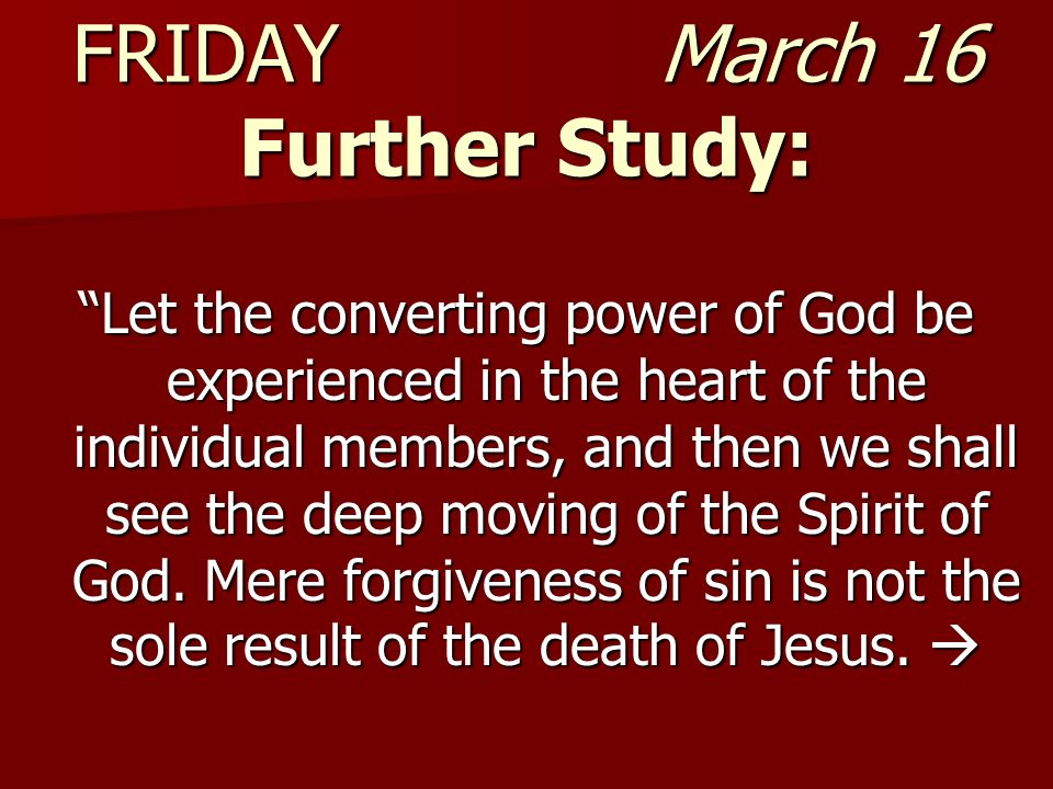FRIDAY March 16 Further Study: Let the converting power of God be experienced in the heart of the individual members, and then we shall see the deep m