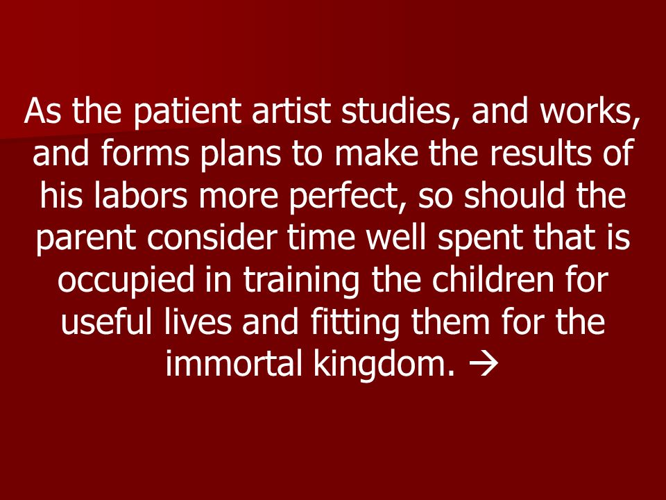 As the patient artist studies, and works, and forms plans to make the results of his labors more perfect, so should the parent consider time well spen