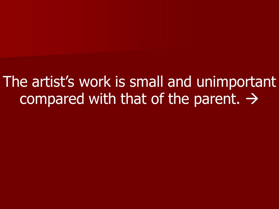 The artists work is small and unimportant compared with that of the parent.