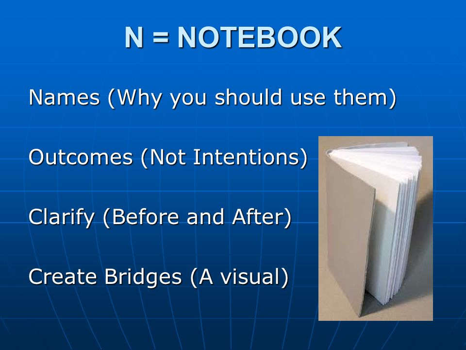 N = NOTEBOOK Names (Why you should use them) Outcomes (Not Intentions) Clarify (Before and After) Create Bridges (A visual)