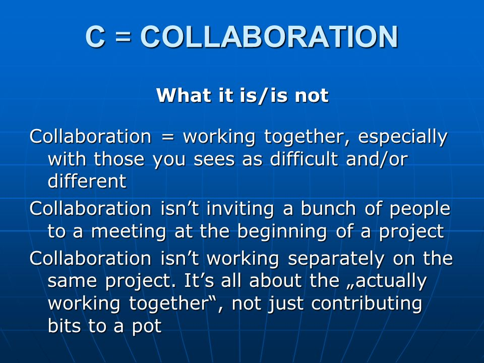 C = COLLABORATION What it is/is not Collaboration = working together, especially with those you sees as difficult and/or different Collaboration isnt